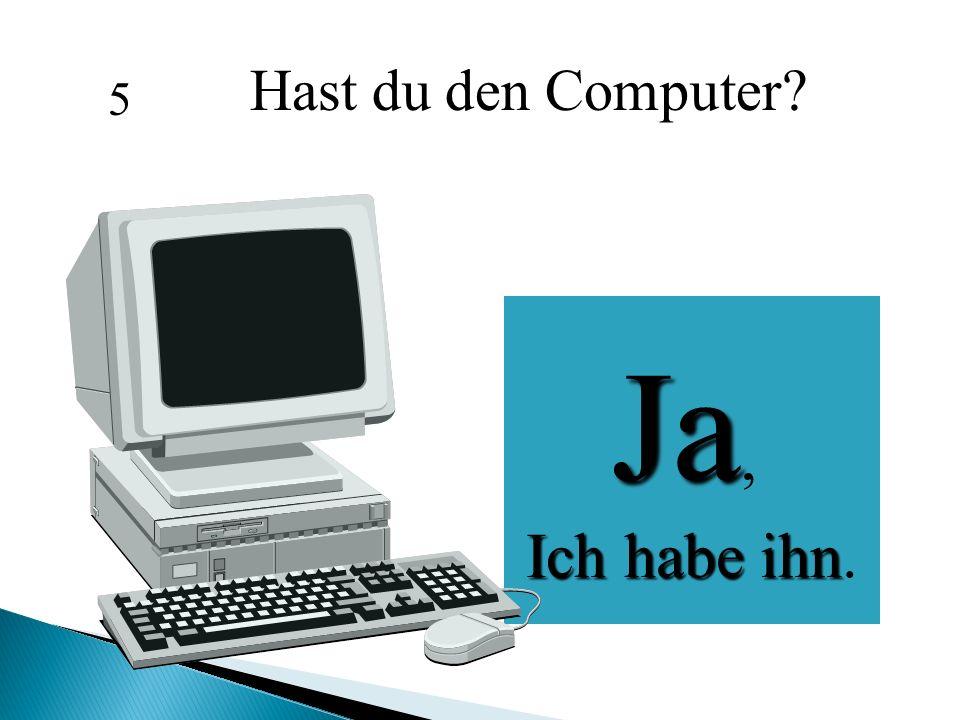 Hast du den Computer? Ja, Ich habe ihn Ich habe ihn. 5