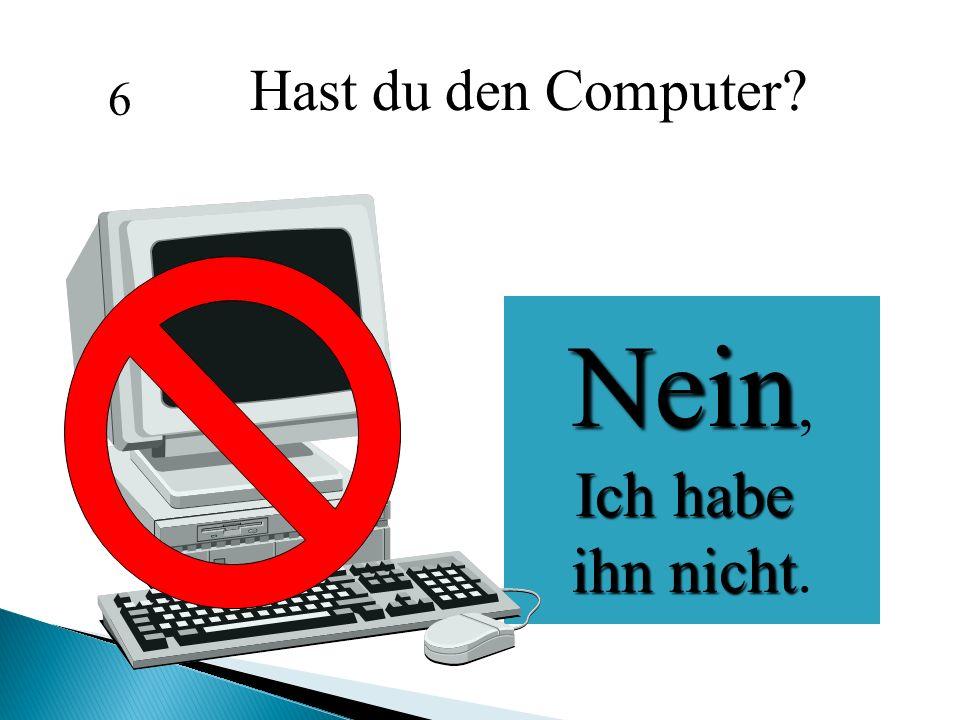 Hast du den Computer? Nein, Ich habe Ich habe ihn nicht ihn nicht. 6