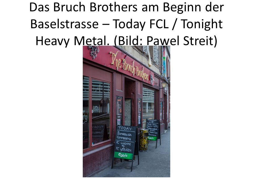 Das Bruch Brothers am Beginn der Baselstrasse – Today FCL / Tonight Heavy Metal.