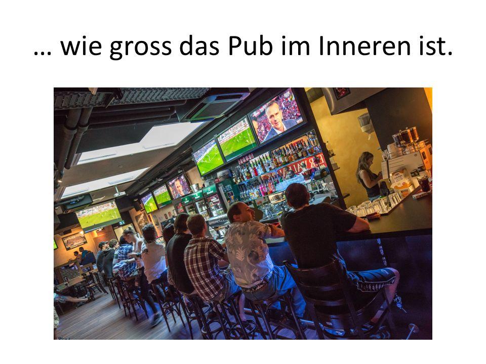 … wie gross das Pub im Inneren ist.