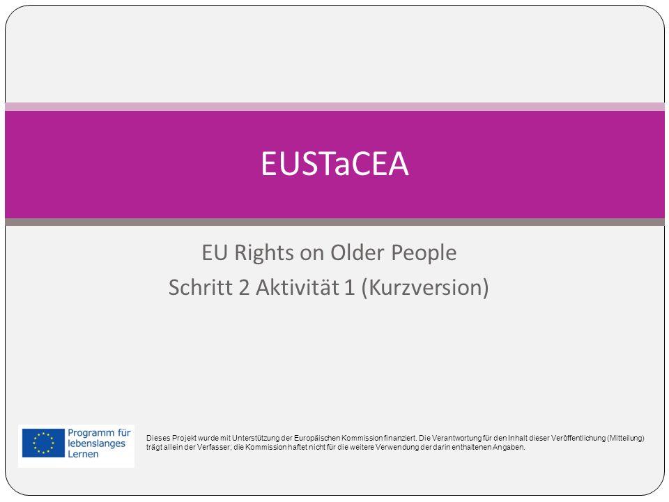 EU Rights on Older People Schritt 2 Aktivität 1 (Kurzversion) EUSTaCEA Dieses Projekt wurde mit Unterstützung der Europäischen Kommission finanziert.
