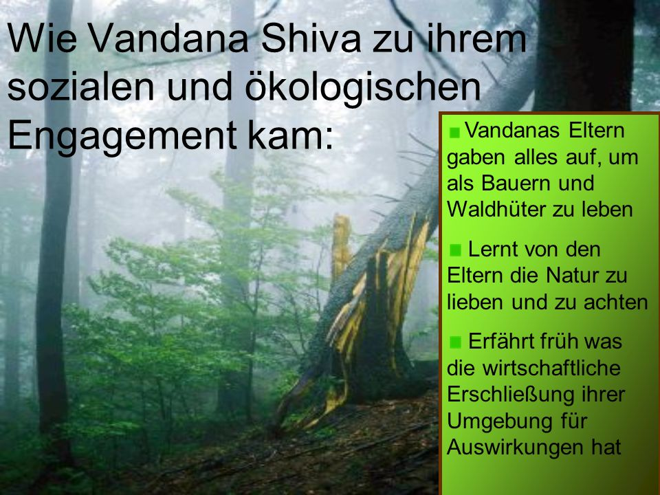 Wie Vandana Shiva zu ihrem sozialen und ökologischen Engagement kam: Vandanas Eltern gaben alles auf, um als Bauern und Waldhüter zu leben Lernt von den Eltern die Natur zu lieben und zu achten Erfährt früh was die wirtschaftliche Erschließung ihrer Umgebung für Auswirkungen hat