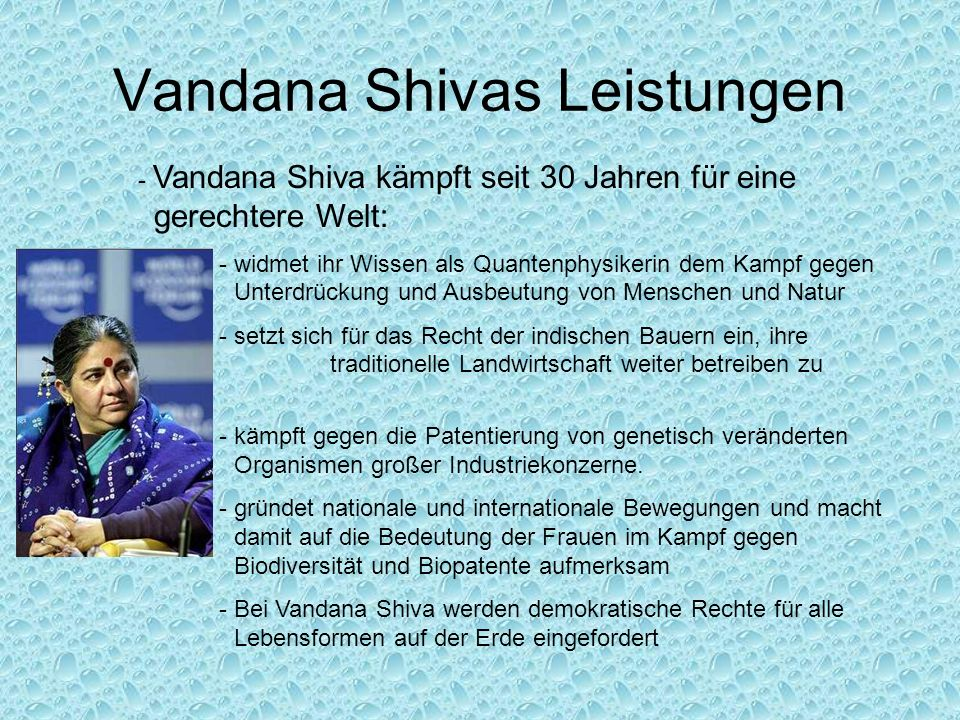 Vandana Shivas Leistungen - Vandana Shiva kämpft seit 30 Jahren für eine gerechtere Welt: - widmet ihr Wissen als Quantenphysikerin dem Kampf gegen Unterdrückung und Ausbeutung von Menschen und Natur - setzt sich für das Recht der indischen Bauern ein, ihre traditionelle Landwirtschaft weiter betreiben zu können - kämpft gegen die Patentierung von genetisch veränderten Organismen großer Industriekonzerne.