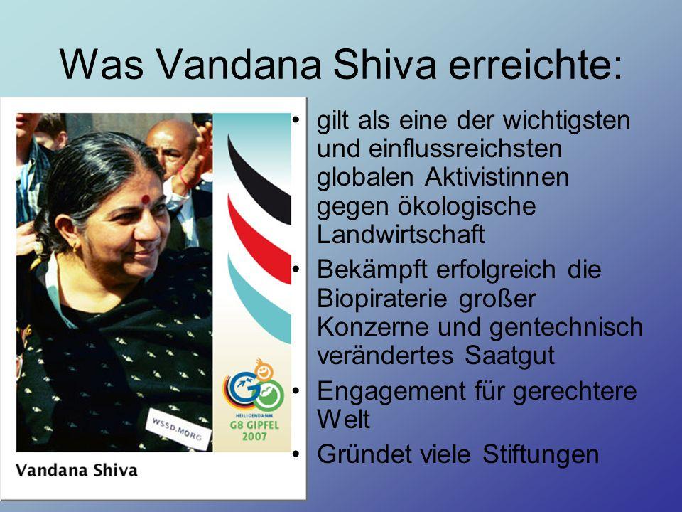 Was Vandana Shiva erreichte: gilt als eine der wichtigsten und einflussreichsten globalen Aktivistinnen gegen ökologische Landwirtschaft Bekämpft erfolgreich die Biopiraterie großer Konzerne und gentechnisch verändertes Saatgut Engagement für gerechtere Welt Gründet viele Stiftungen
