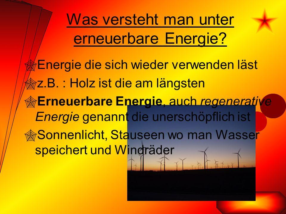 Was versteht man unter erneuerbare Energie.  Energie die sich wieder verwenden läst  z.B.