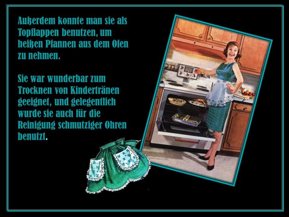 Außerdem konnte man sie als Topflappen benutzen, um heißen Pfannen aus dem Ofen zu nehmen. Sie war wunderbar zum Trocknen von Kindertränen geeignet, u