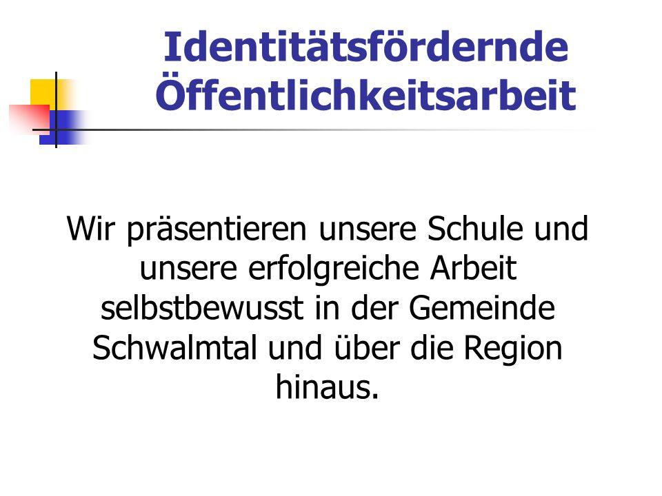 Identitätsfördernde Öffentlichkeitsarbeit Wir präsentieren unsere Schule und unsere erfolgreiche Arbeit selbstbewusst in der Gemeinde Schwalmtal und ü