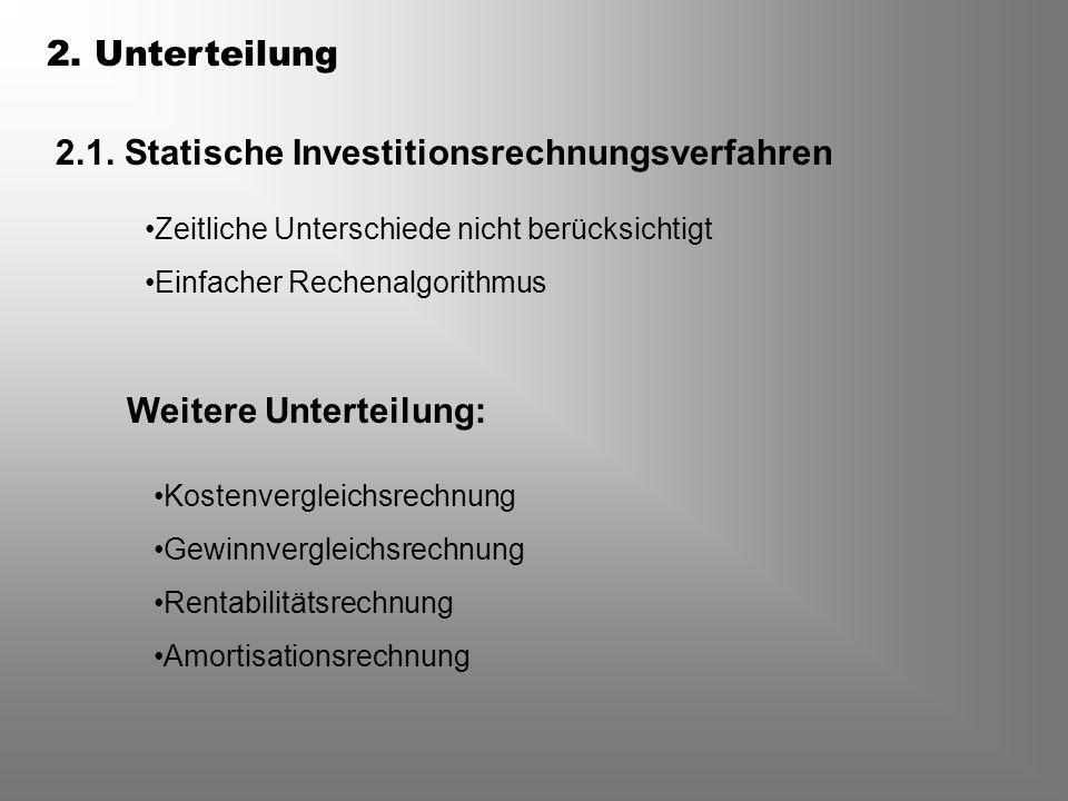 2. Unterteilung 2.1. Statische Investitionsrechnungsverfahren Weitere Unterteilung: Zeitliche Unterschiede nicht berücksichtigt Einfacher Rechenalgori