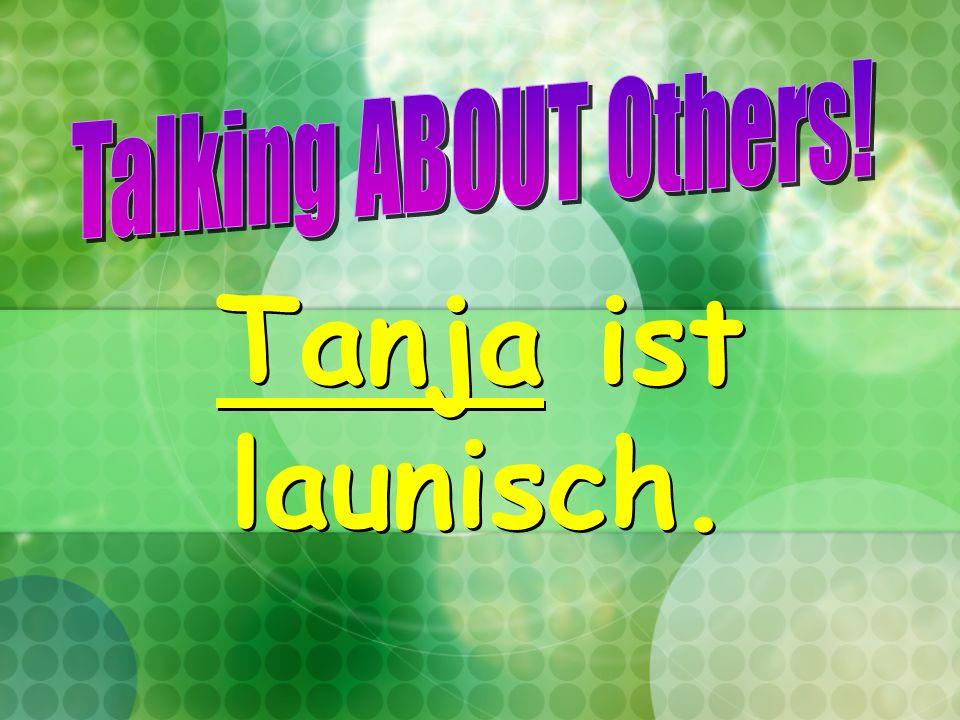 Tanja ist launisch.