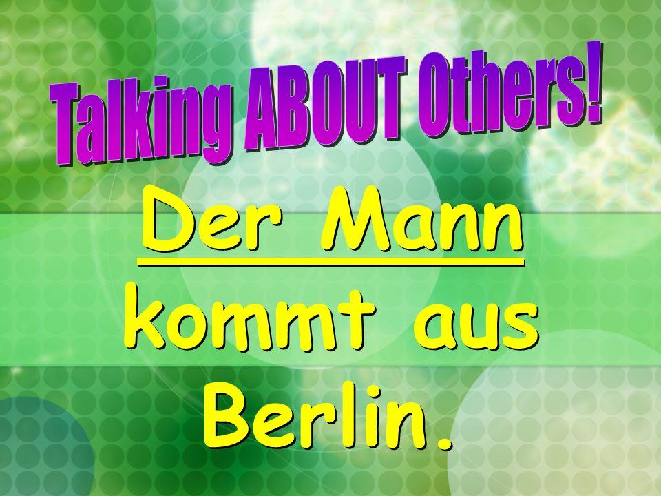 Der Mann kommt aus Berlin.