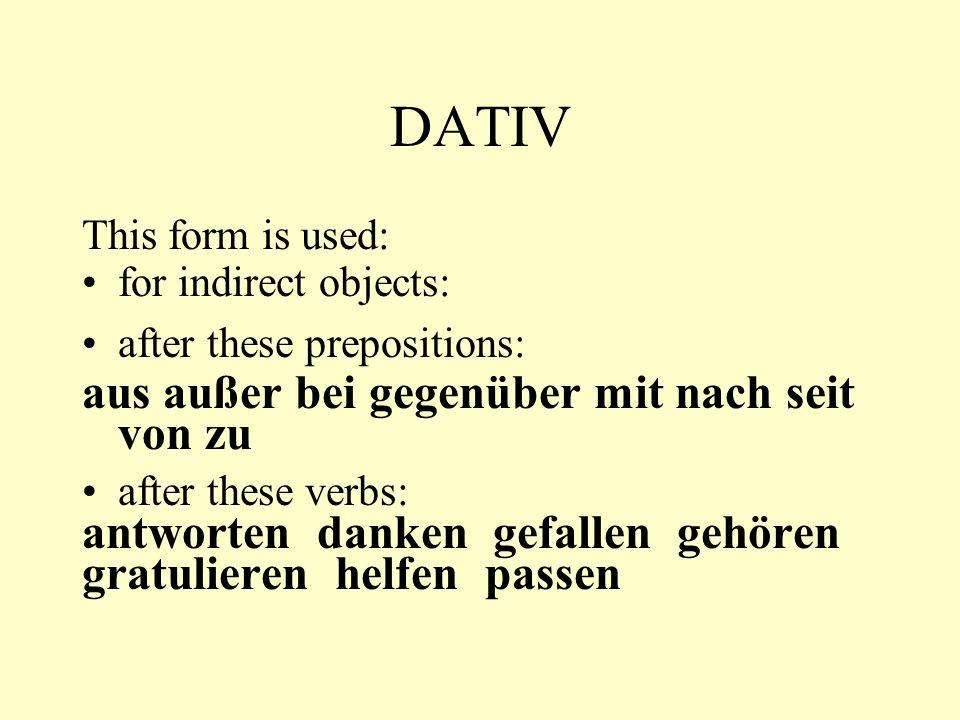 DATIV This form is used: for indirect objects: after these prepositions: aus außer bei gegenüber mit nach seit von zu after these verbs: antworten dan