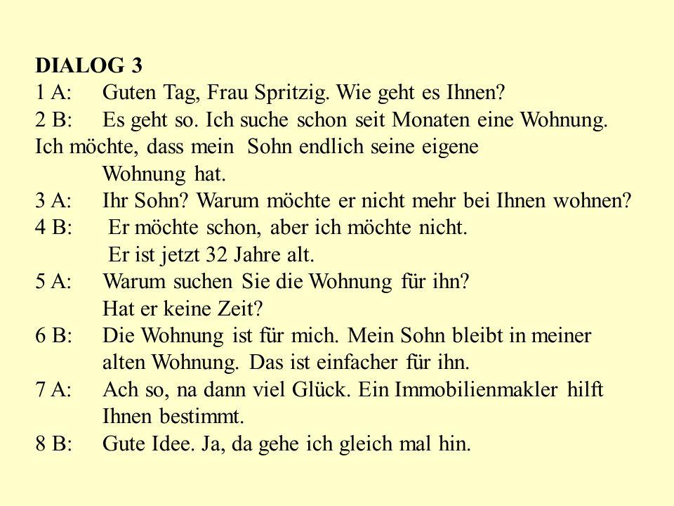 DIALOG 3 1 A: Guten Tag, Frau Spritzig. Wie geht es Ihnen? 2 B: Es geht so. Ich suche schon seit Monaten eine Wohnung. Ich möchte, dass mein Sohn endl