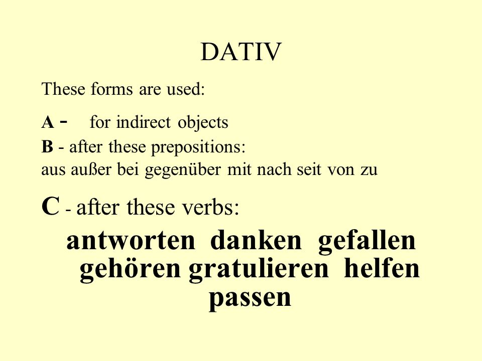 DATIV These forms are used: A - for indirect objects B - after these prepositions: aus außer bei gegenüber mit nach seit von zu C - after these verbs:
