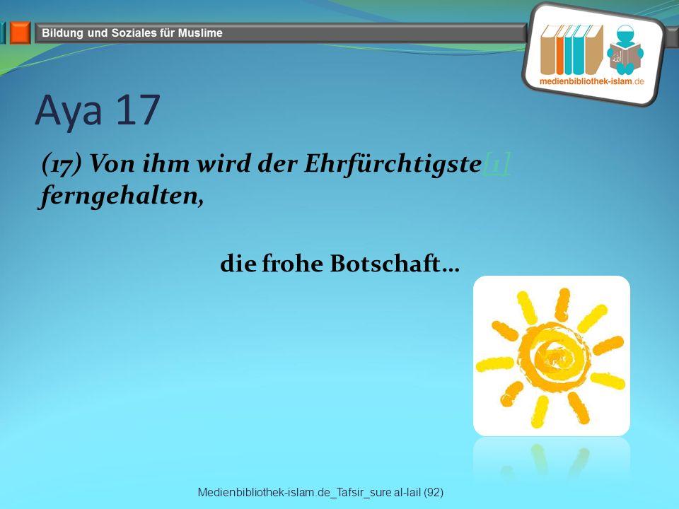 Aya 17 (17) Von ihm wird der Ehrfürchtigste[1] ferngehalten,[1] die frohe Botschaft… Medienbibliothek-islam.de_Tafsir_sure al-lail (92)