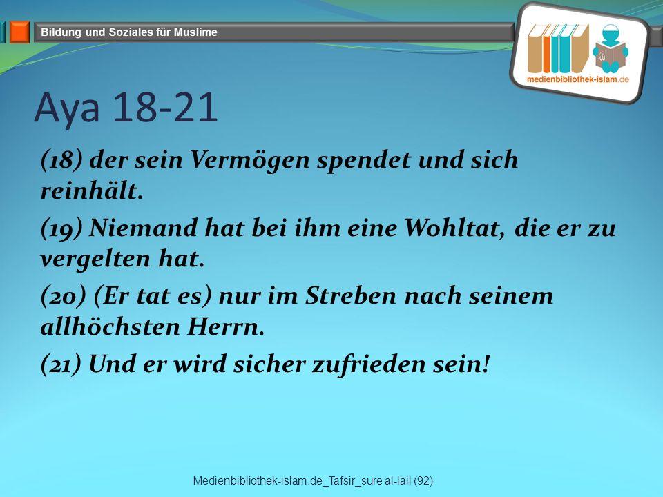 Aya 18-21 (18) der sein Vermögen spendet und sich reinhält. (19) Niemand hat bei ihm eine Wohltat, die er zu vergelten hat. (20) (Er tat es) nur im St