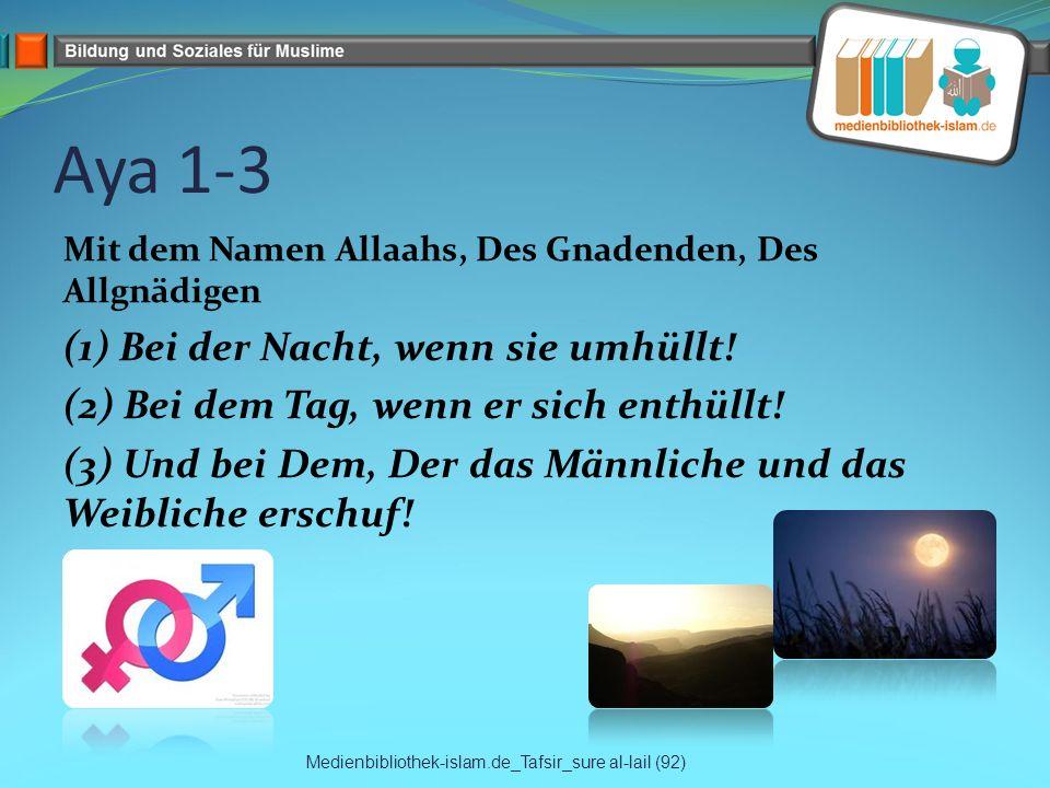 Aya 1-3 Mit dem Namen Allaahs, Des Gnadenden, Des Allgnädigen (1) Bei der Nacht, wenn sie umhüllt! (2) Bei dem Tag, wenn er sich enthüllt! (3) Und bei