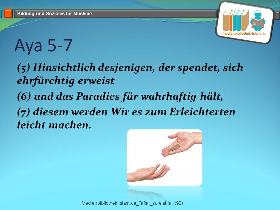 Aya 5-7 (5) Hinsichtlich desjenigen, der spendet, sich ehrfürchtig erweist (6) und das Paradies für wahrhaftig hält, (7) diesem werden Wir es zum Erleichterten leicht machen.
