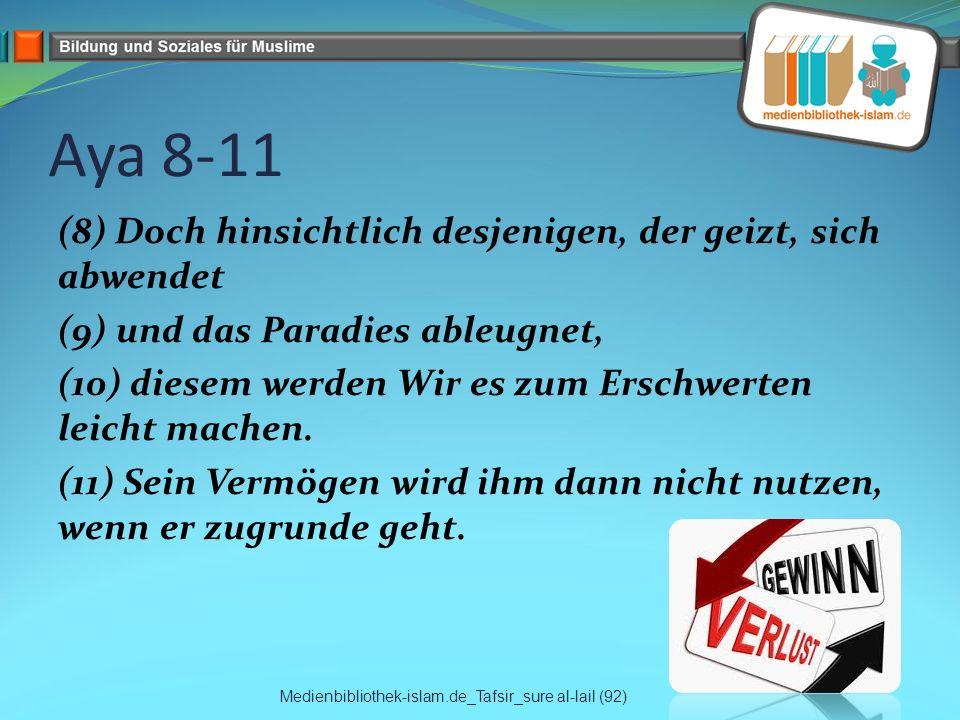 Aya 8-11 (8) Doch hinsichtlich desjenigen, der geizt, sich abwendet (9) und das Paradies ableugnet, (10) diesem werden Wir es zum Erschwerten leicht m