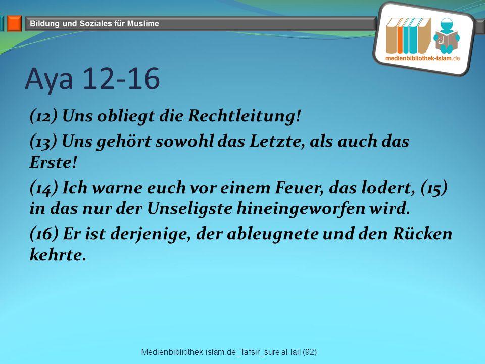 Aya 12-16 (12) Uns obliegt die Rechtleitung! (13) Uns gehört sowohl das Letzte, als auch das Erste! (14) Ich warne euch vor einem Feuer, das lodert, (
