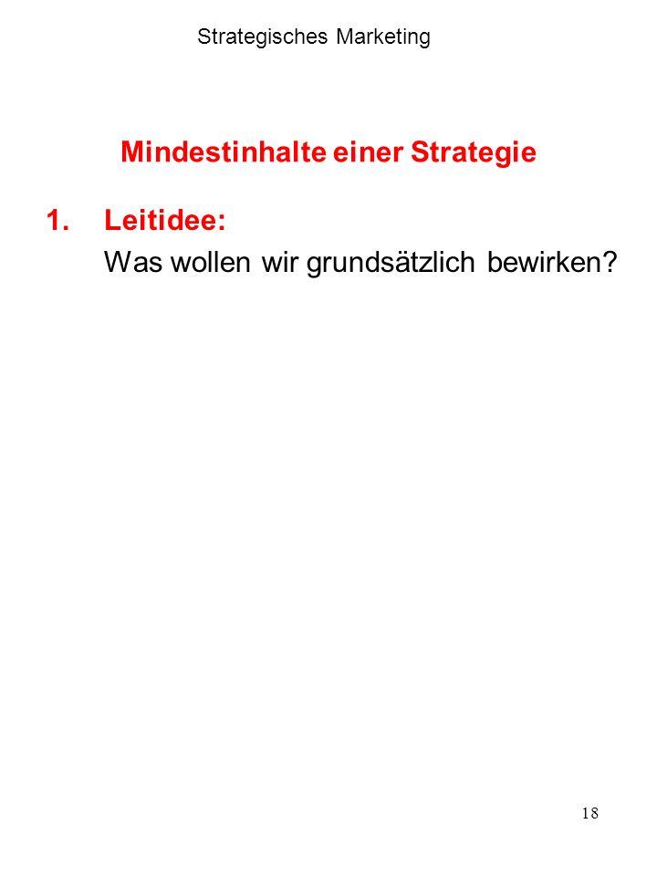 18 Mindestinhalte einer Strategie 1.Leitidee: Was wollen wir grundsätzlich bewirken? Strategisches Marketing