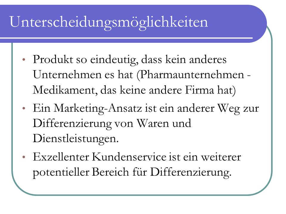 Unterscheidungsmöglichkeiten Produkt so eindeutig, dass kein anderes Unternehmen es hat (Pharmaunternehmen - Medikament, das keine andere Firma hat) Ein Marketing-Ansatz ist ein anderer Weg zur Differenzierung von Waren und Dienstleistungen.