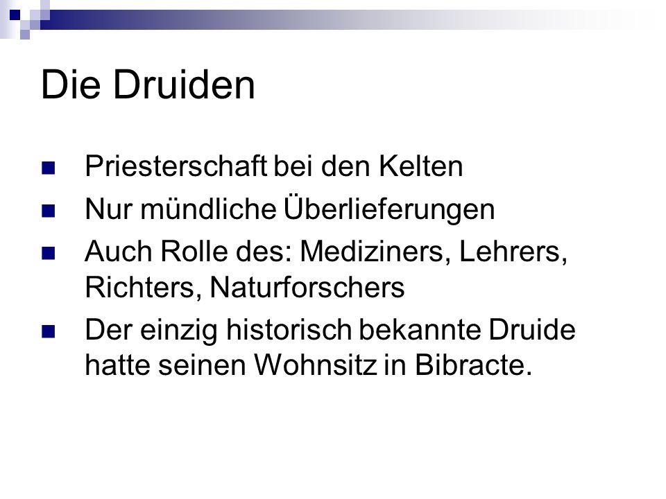 Die Druiden Priesterschaft bei den Kelten Nur mündliche Überlieferungen Auch Rolle des: Mediziners, Lehrers, Richters, Naturforschers Der einzig historisch bekannte Druide hatte seinen Wohnsitz in Bibracte.