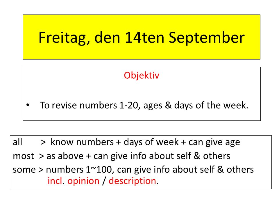 Freitag, den 14ten September Objektiv To revise numbers 1-20, ages & days of the week. all > know numbers + days of week + can give age most > as abov