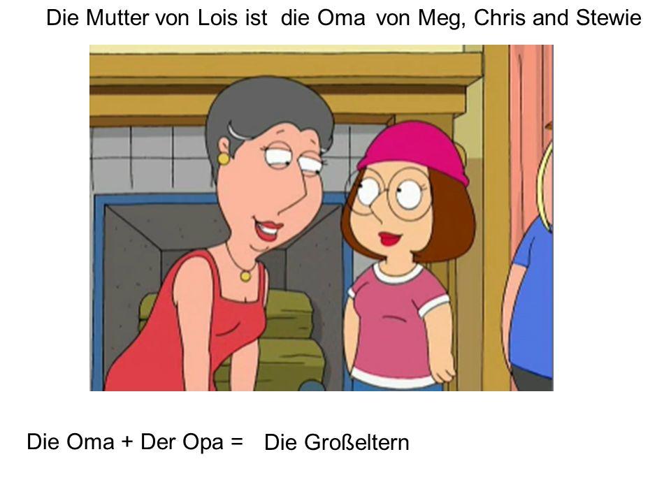 Die Mutter von Lois istdie Omavon Meg, Chris and Stewie Die Oma + Der Opa = Die Großeltern