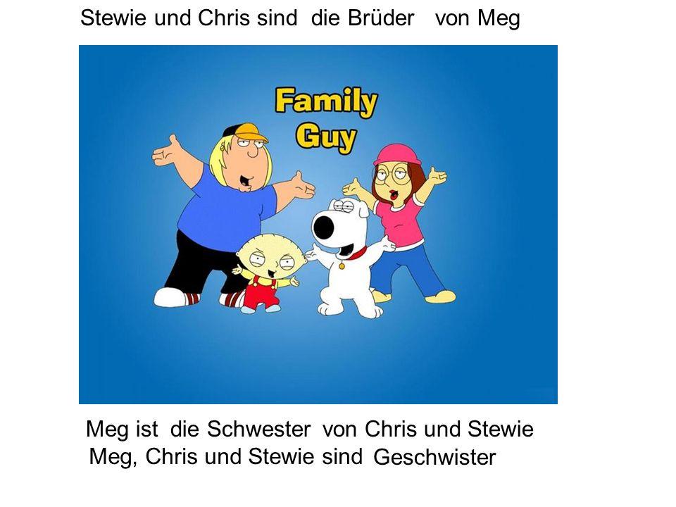Stewie und Chris sinddie Brüdervon Meg Meg istdie Schwestervon Chris und Stewie Meg, Chris und Stewie sind Geschwister