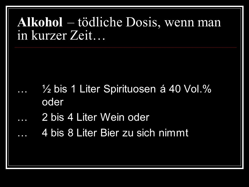 Alkohol – tödliche Dosis, wenn man in kurzer Zeit… …½ bis 1 Liter Spirituosen á 40 Vol.% oder …2 bis 4 Liter Wein oder …4 bis 8 Liter Bier zu sich nimmt