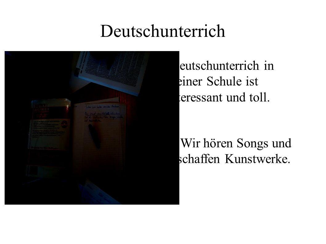 Deutschunterrich Deutschunterrich in meiner Schule ist interessant und toll. Wir hören Songs und schaffen Kunstwerke.