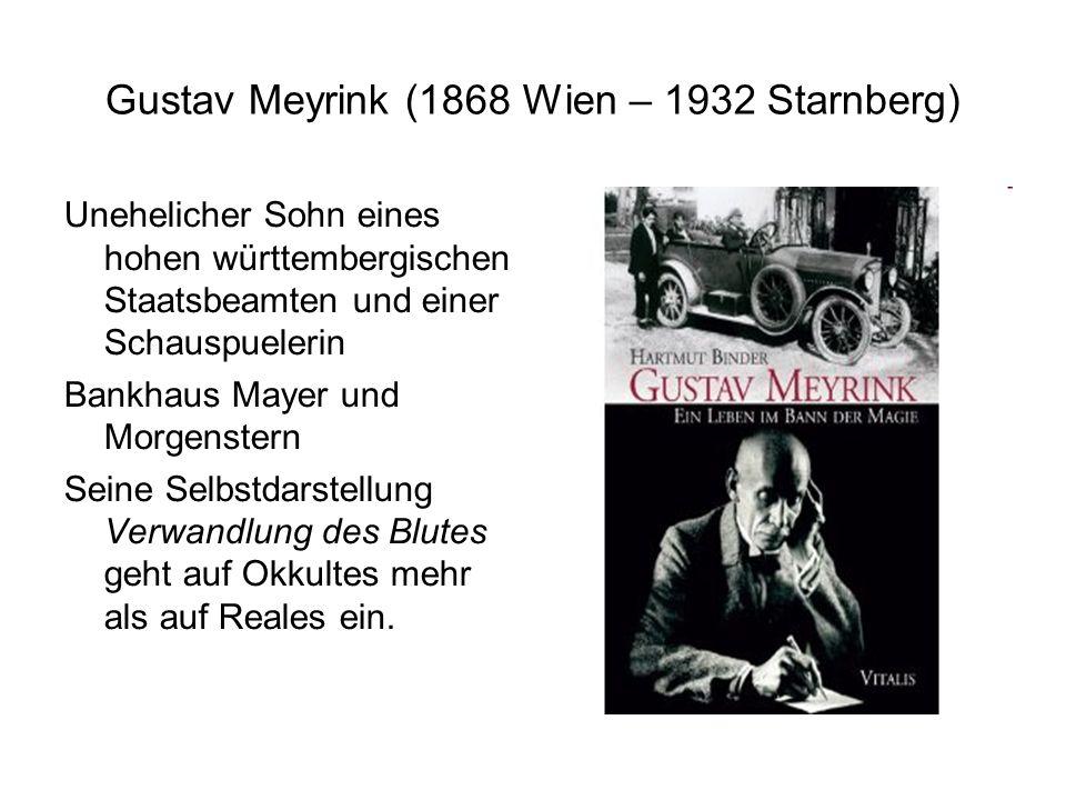 Gustav Meyrink (1868 Wien – 1932 Starnberg) Unehelicher Sohn eines hohen württembergischen Staatsbeamten und einer Schauspuelerin Bankhaus Mayer und Morgenstern Seine Selbstdarstellung Verwandlung des Blutes geht auf Okkultes mehr als auf Reales ein.