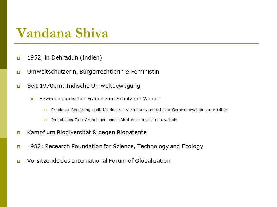 Vandana Shiva  1952, in Dehradun (Indien)  Umweltschützerin, Bürgerrechtlerin & Feministin  Seit 1970ern: Indische Umweltbewegung Bewegung indische