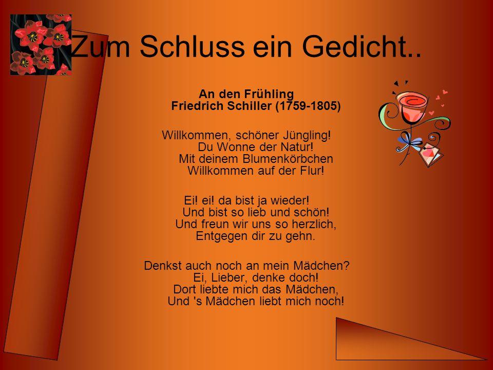 Zum Schluss ein Gedicht.. An den Frühling Friedrich Schiller (1759-1805) Willkommen, schöner Jüngling! Du Wonne der Natur! Mit deinem Blumenkörbchen W