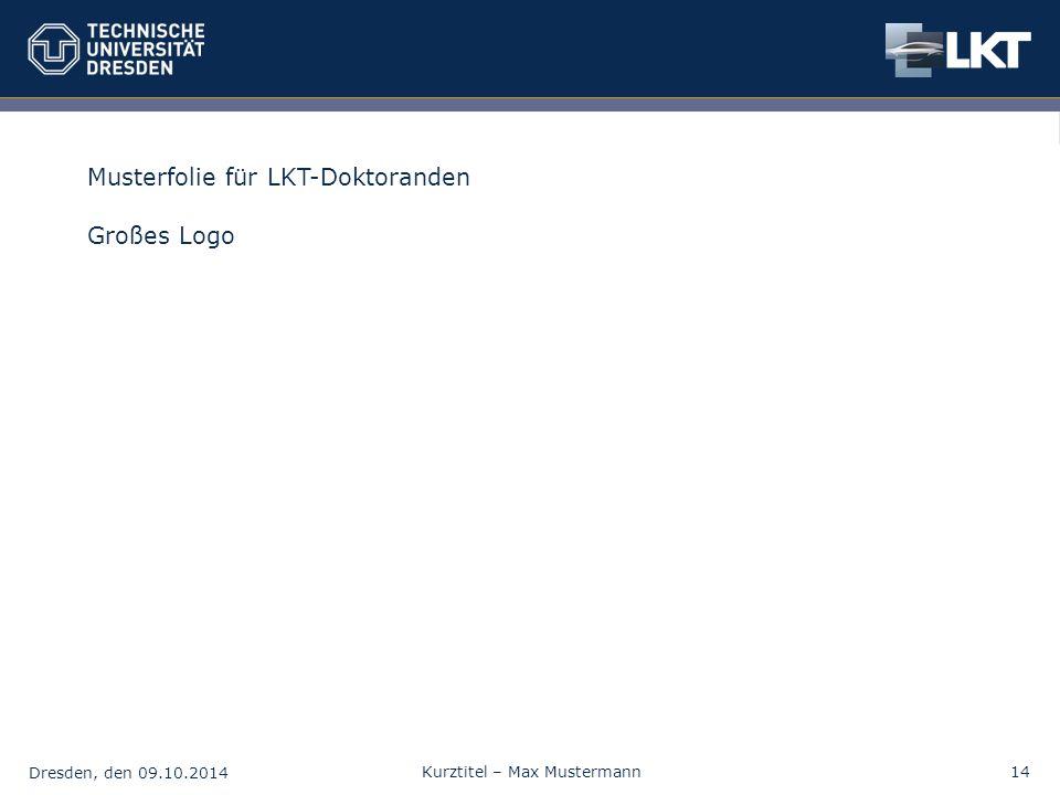 Dresden, den 09.10.2014 Kurztitel – Max Mustermann14 Musterfolie für LKT-Doktoranden Großes Logo