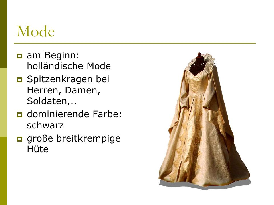 Mode  am Beginn: holländische Mode  Spitzenkragen bei Herren, Damen, Soldaten,..  dominierende Farbe: schwarz  große breitkrempige Hüte
