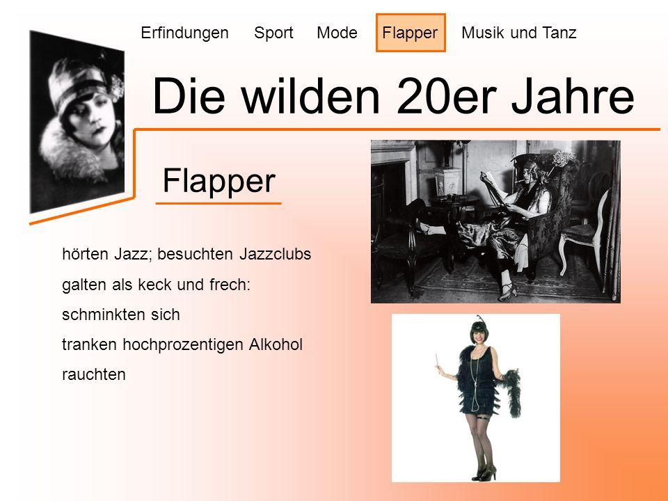Die wilden 20er Jahre Flapper hörten Jazz; besuchten Jazzclubs galten als keck und frech: schminkten sich tranken hochprozentigen Alkohol rauchten Erfindungen Sport Mode Flapper Musik und Tanz
