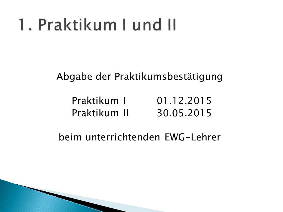 Abgabe der Praktikumsbestätigung Praktikum I01.12.2015 Praktikum II 30.05.2015 beim unterrichtenden EWG-Lehrer
