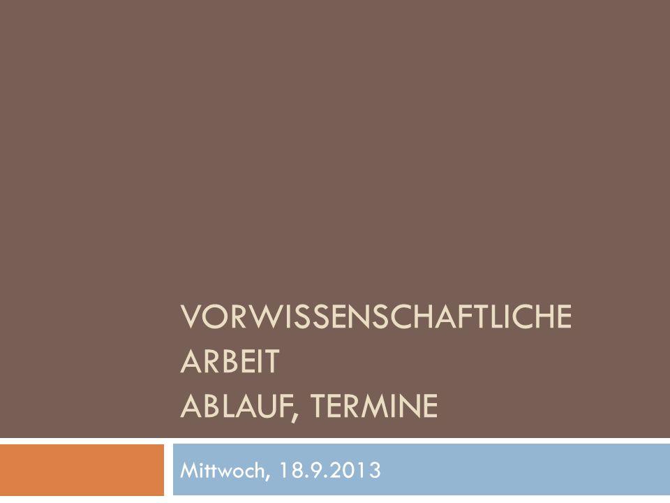 VORWISSENSCHAFTLICHE ARBEIT ABLAUF, TERMINE Mittwoch, 18.9.2013