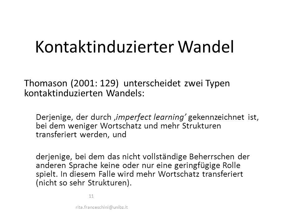 Thomason (2001: 129) unterscheidet zwei Typen kontaktinduzierten Wandels: Derjenige, der durch 'imperfect learning' gekennzeichnet ist, bei dem weniger Wortschatz und mehr Strukturen transferiert werden, und derjenige, bei dem das nicht vollständige Beherrschen der anderen Sprache keine oder nur eine geringfügige Rolle spielt.