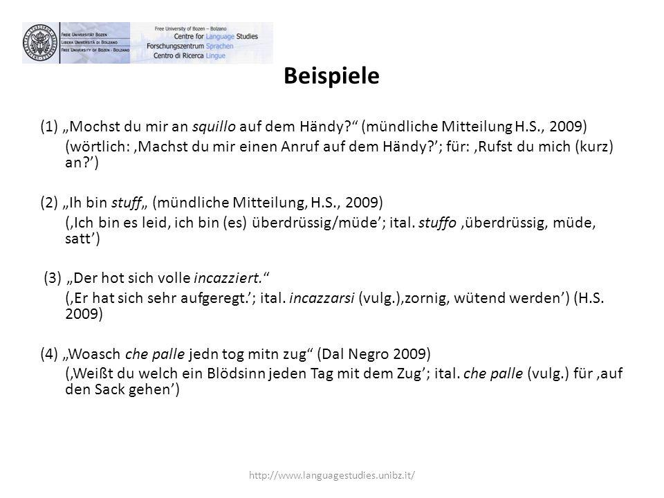 """Beispiele (1) """"Mochst du mir an squillo auf dem Händy? (mündliche Mitteilung H.S., 2009) (wörtlich: 'Machst du mir einen Anruf auf dem Händy?'; für: 'Rufst du mich (kurz) an?') (2) """"Ih bin stuff"""" (mündliche Mitteilung, H.S., 2009) ('Ich bin es leid, ich bin (es) überdrüssig/müde'; ital."""