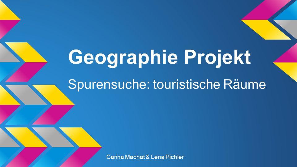 Geographie Projekt Spurensuche: touristische Räume Carina Machat & Lena Pichler