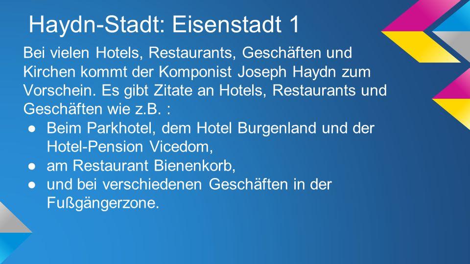 Haydn-Stadt: Eisenstadt 1 Bei vielen Hotels, Restaurants, Geschäften und Kirchen kommt der Komponist Joseph Haydn zum Vorschein. Es gibt Zitate an Hot
