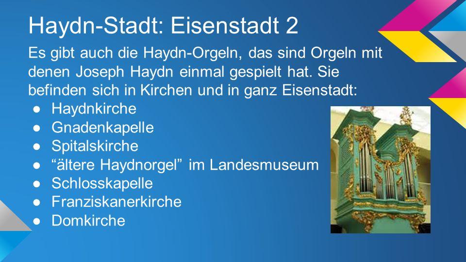 Haydn-Stadt: Eisenstadt 2 Es gibt auch die Haydn-Orgeln, das sind Orgeln mit denen Joseph Haydn einmal gespielt hat. Sie befinden sich in Kirchen und