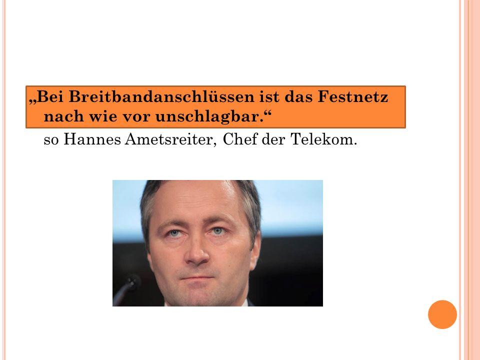 """""""Bei Breitbandanschlüssen ist das Festnetz nach wie vor unschlagbar. so Hannes Ametsreiter, Chef der Telekom."""