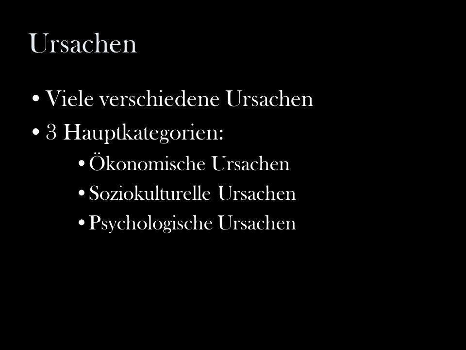 Ursachen Viele verschiedene Ursachen 3 Hauptkategorien: Ökonomische Ursachen Soziokulturelle Ursachen Psychologische Ursachen