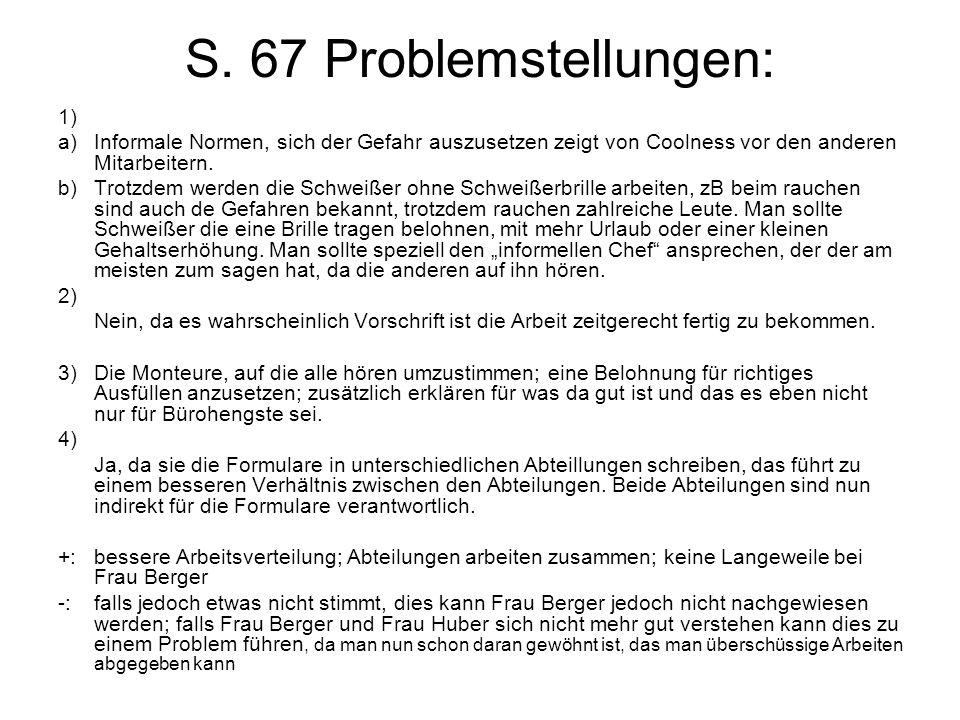 S. 67 Problemstellungen: 1) a)Informale Normen, sich der Gefahr auszusetzen zeigt von Coolness vor den anderen Mitarbeitern. b)Trotzdem werden die Sch