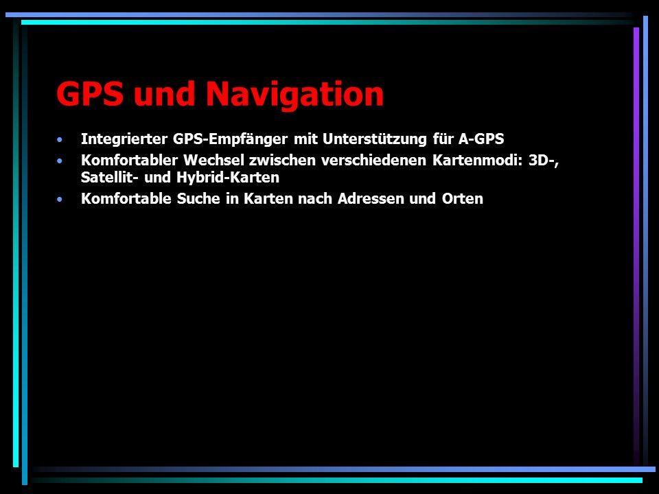 GPS und Navigation Integrierter GPS-Empfänger mit Unterstützung für A-GPS Komfortabler Wechsel zwischen verschiedenen Kartenmodi: 3D-, Satellit- und Hybrid-Karten Komfortable Suche in Karten nach Adressen und Orten