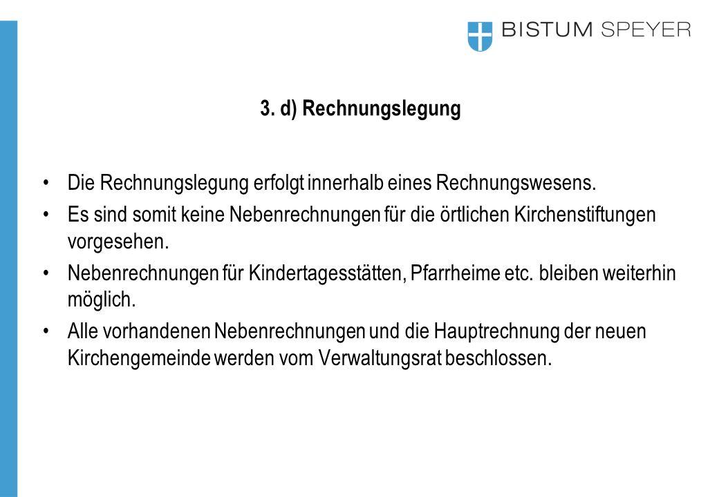 3. d) Rechnungslegung Die Rechnungslegung erfolgt innerhalb eines Rechnungswesens. Es sind somit keine Nebenrechnungen für die örtlichen Kirchenstiftu
