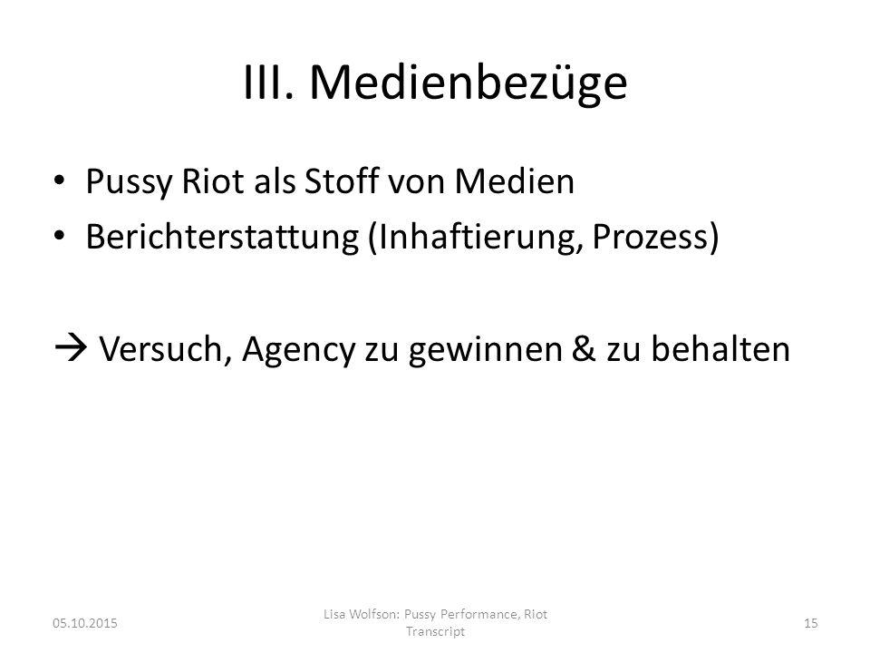 III. Medienbezüge Pussy Riot als Stoff von Medien Berichterstattung (Inhaftierung, Prozess)  Versuch, Agency zu gewinnen & zu behalten 05.10.2015 Lis